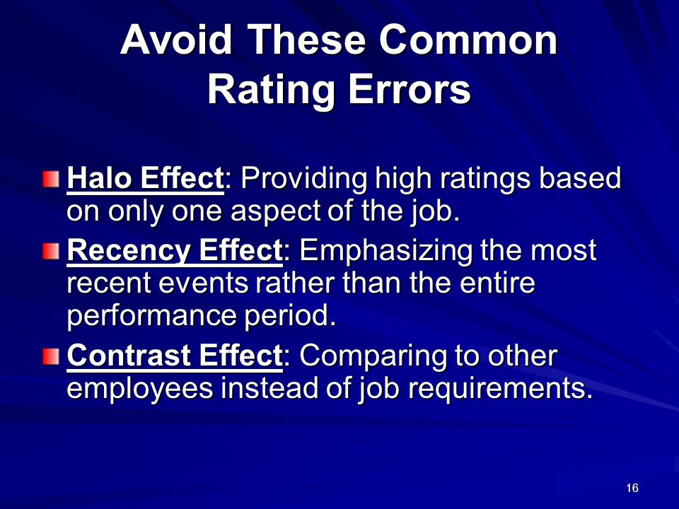 16 Avoid These Common Rating Errors Halo Effect: Providing high ratings based on only one aspect of the job.