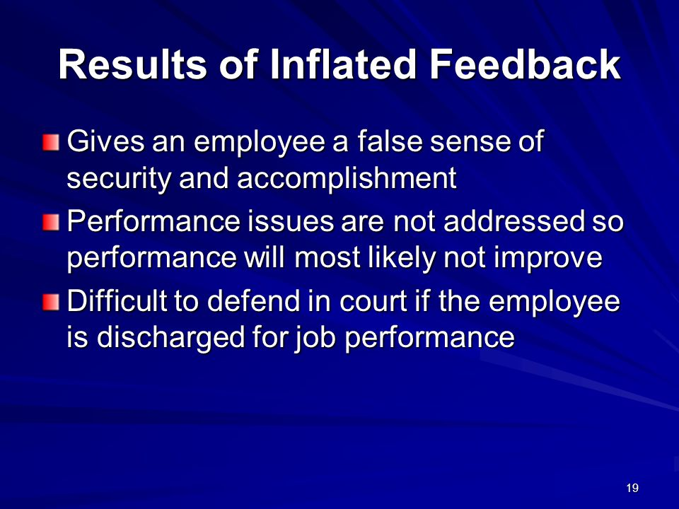 19 Results of Inflated Feedback Gives an employee a false sense of security and accomplishment Performance issues are not addressed so performance will most likely not improve Difficult to defend in court if the employee is discharged for job performance