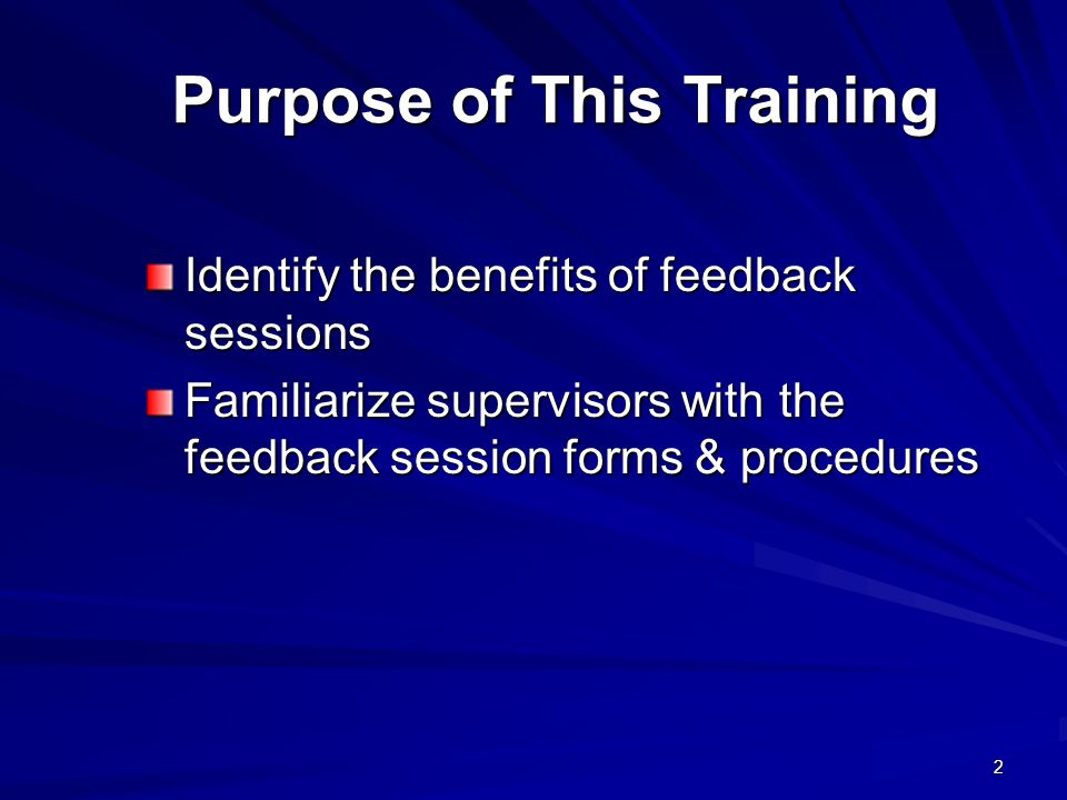 2 Purpose of This Training Purpose of This Training Identify the benefits of feedback sessions Familiarize supervisors with the feedback session forms & procedures