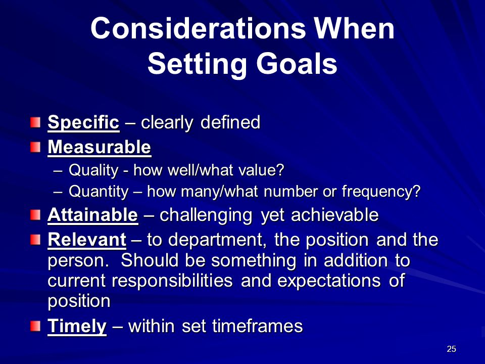 25 Considerations When Setting Goals Specific – clearly defined Measurable –Quality - how well/what value.