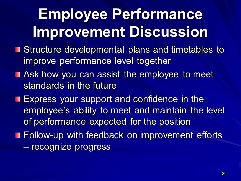 28 Employee Performance Improvement Discussion Structure developmental plans and timetables to improve performance level together Ask how you can assist the employee to meet standards in the future Express your support and confidence in the employees ability to meet and maintain the level of performance expected for the position Follow-up with feedback on improvement efforts – recognize progress