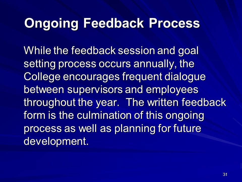 31 Ongoing Feedback Process While the feedback session and goal setting process occurs annually, the College encourages frequent dialogue between supervisors and employees throughout the year.