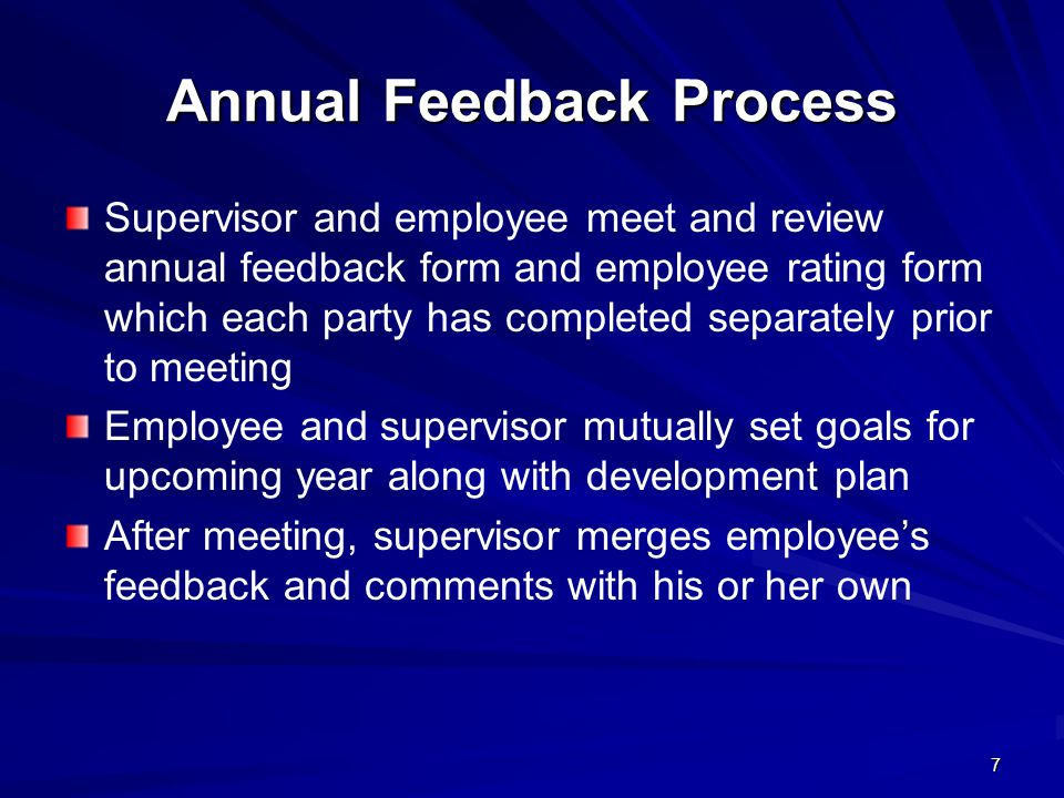 7 Annual Feedback Process Supervisor and employee meet and review annual feedback form and employee rating form which each party has completed separately prior to meeting Employee and supervisor mutually set goals for upcoming year along with development plan After meeting, supervisor merges employees feedback and comments with his or her own