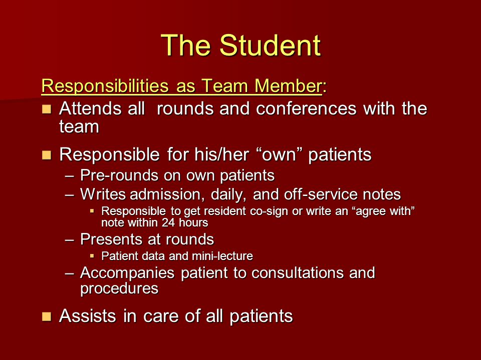 The Student Responsibilities as Team Member: Attends all rounds and conferences with the team Attends all rounds and conferences with the team Responsible for his/her own patients Responsible for his/her own patients –Pre-rounds on own patients –Writes admission, daily, and off-service notes Responsible to get resident co-sign or write an agree with note within 24 hours Responsible to get resident co-sign or write an agree with note within 24 hours –Presents at rounds Patient data and mini-lecture Patient data and mini-lecture –Accompanies patient to consultations and procedures Assists in care of all patients Assists in care of all patients