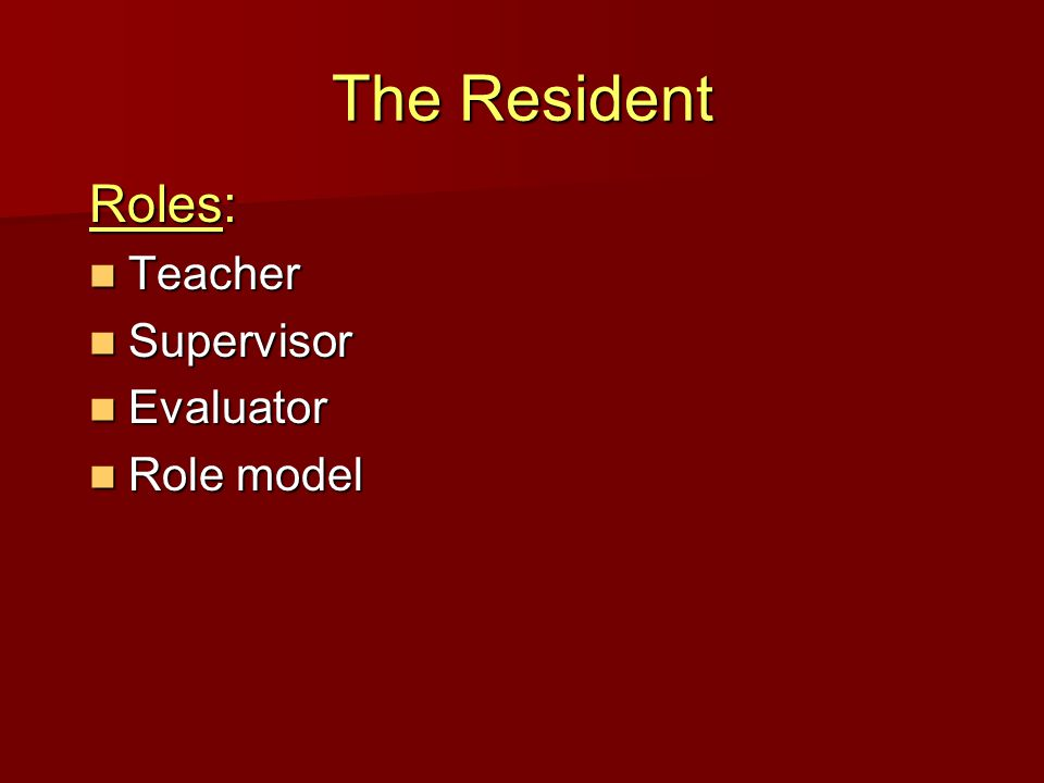 The Resident Roles: Teacher Teacher Supervisor Supervisor Evaluator Evaluator Role model Role model