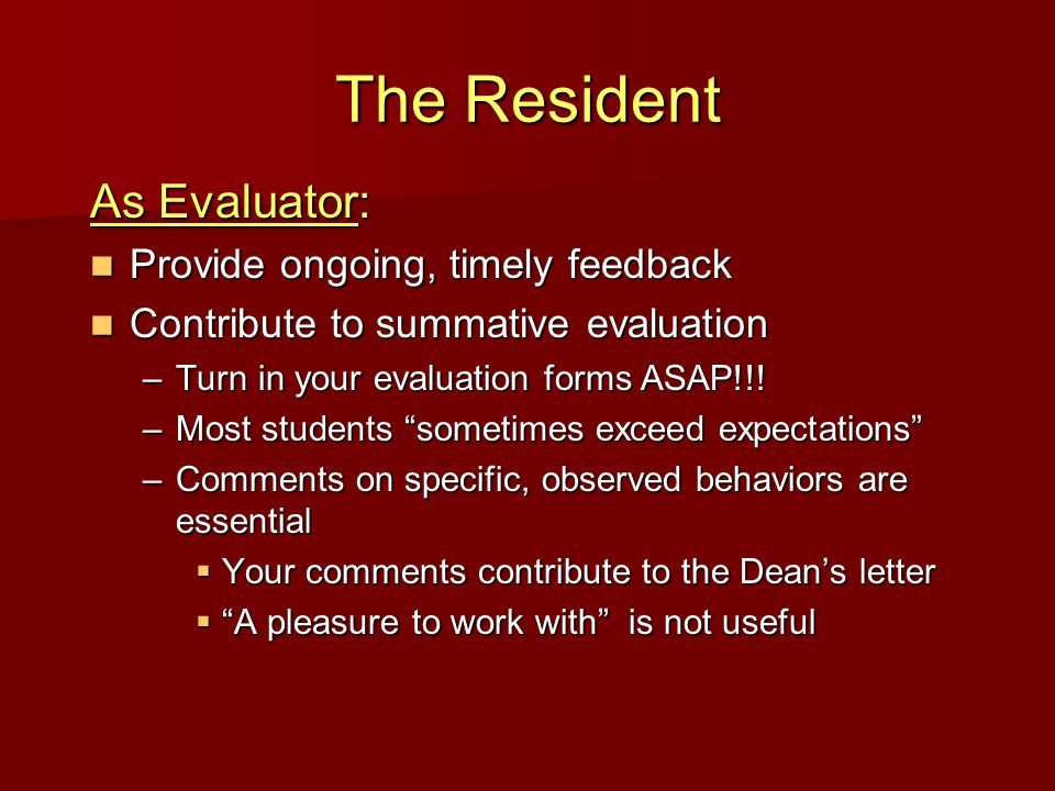 The Resident As Evaluator: Provide ongoing, timely feedback Provide ongoing, timely feedback Contribute to summative evaluation Contribute to summative evaluation –Turn in your evaluation forms ASAP!!.