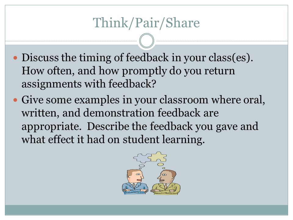 Think/Pair/Share Discuss the timing of feedback in your class(es). How often, and how promptly do you return assignments with feedback? Give some exam