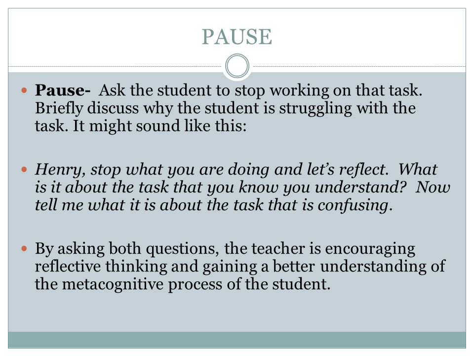 PAUSE Pause- Ask the student to stop working on that task. Briefly discuss why the student is struggling with the task. It might sound like this: Henr