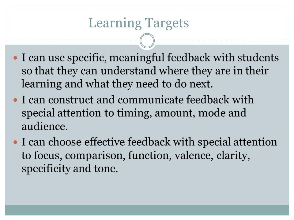 Strategies to Help Students Learn to Use Feedback (cont.) Be clear about the learning target and the criteria for good work.