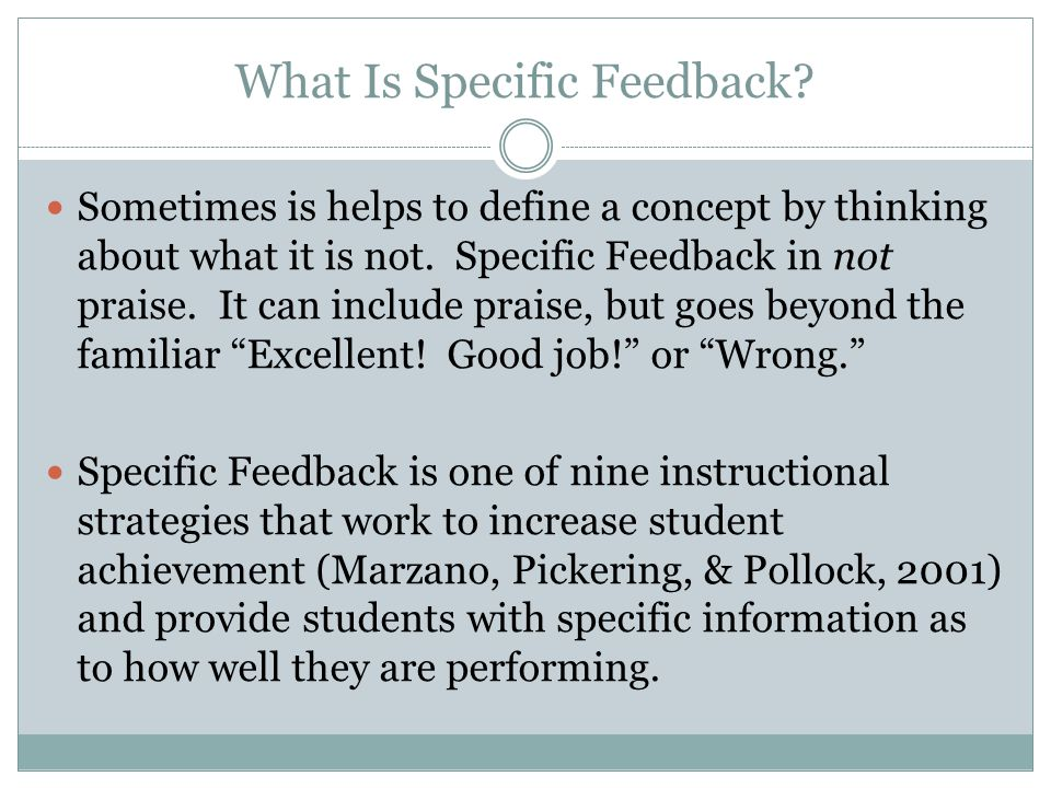 Strategies to Help Students Learn to Use Feedback (cont.) Design lessons in which students use feedback on previous work to produce better work Provide opportunities to redo assignments Give new but similar assignments for the same learning targets Give opportunities for the students to make the connection between the feedback they received and the improvement in their work!