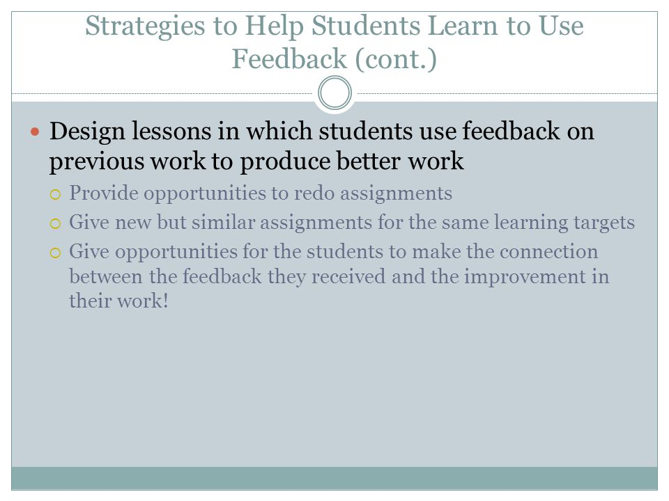 Strategies to Help Students Learn to Use Feedback (cont.) Design lessons in which students use feedback on previous work to produce better work Provid
