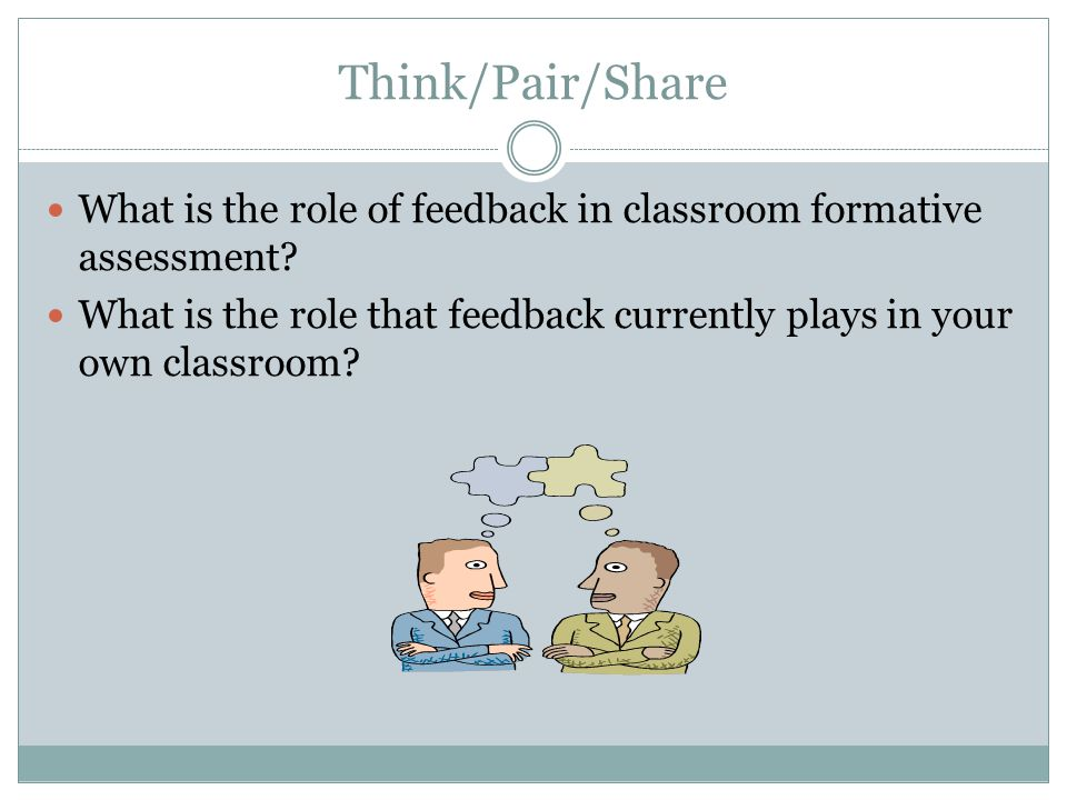 Think/Pair/Share What is the role of feedback in classroom formative assessment? What is the role that feedback currently plays in your own classroom?