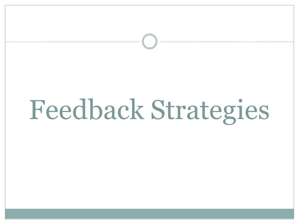 Feedback Strategies Can Vary In… In These Ways…Recommendations for Good Feedback Timing When Given How Often Providing immediate feedback for knowledge or facts (right/wrong) Delay feedback slightly for more comprehensive reviews of student thinking and processing.
