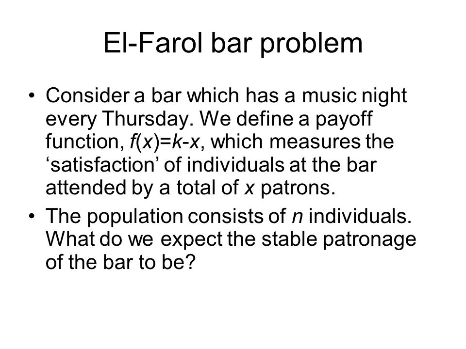 El-Farol bar problem Consider a bar which has a music night every Thursday.