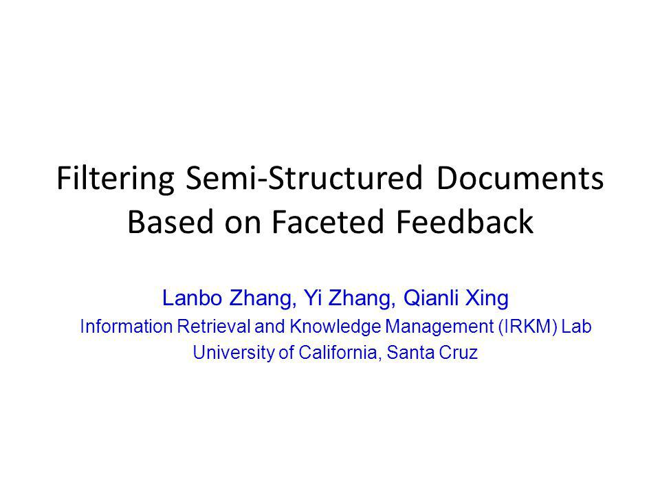 Filtering Semi-Structured Documents Based on Faceted Feedback Lanbo Zhang, Yi Zhang, Qianli Xing Information Retrieval and Knowledge Management (IRKM) Lab University of California, Santa Cruz