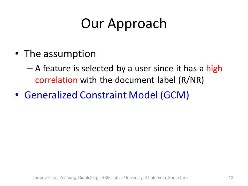 Our Approach The assumption – A feature is selected by a user since it has a high correlation with the document label (R/NR) Generalized Constraint Model (GCM) 13 Lanbo Zhang, Yi Zhang, Qianli Xing.
