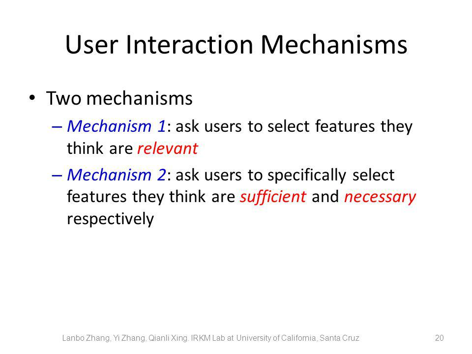 User Interaction Mechanisms Two mechanisms – Mechanism 1: ask users to select features they think are relevant – Mechanism 2: ask users to specifically select features they think are sufficient and necessary respectively 20Lanbo Zhang, Yi Zhang, Qianli Xing.