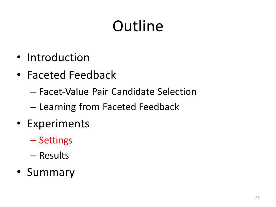 Outline Introduction Faceted Feedback – Facet-Value Pair Candidate Selection – Learning from Faceted Feedback Experiments – Settings – Results Summary 21