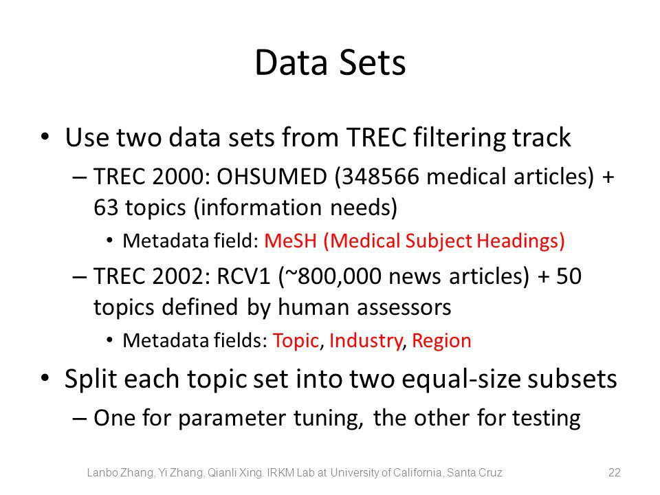 Data Sets Use two data sets from TREC filtering track – TREC 2000: OHSUMED (348566 medical articles) + 63 topics (information needs) Metadata field: MeSH (Medical Subject Headings) – TREC 2002: RCV1 (~800,000 news articles) + 50 topics defined by human assessors Metadata fields: Topic, Industry, Region Split each topic set into two equal-size subsets – One for parameter tuning, the other for testing 22 Lanbo Zhang, Yi Zhang, Qianli Xing.