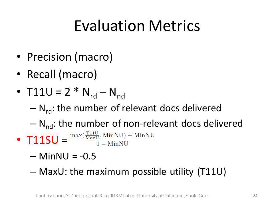 Evaluation Metrics Precision (macro) Recall (macro) T11U = 2 * N rd – N nd – N rd : the number of relevant docs delivered – N nd : the number of non-relevant docs delivered T11SU = – MinNU = -0.5 – MaxU: the maximum possible utility (T11U) 24 Lanbo Zhang, Yi Zhang, Qianli Xing.