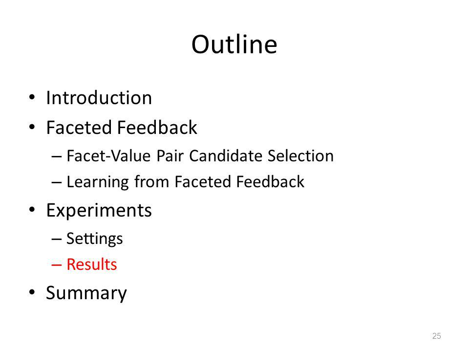 Outline Introduction Faceted Feedback – Facet-Value Pair Candidate Selection – Learning from Faceted Feedback Experiments – Settings – Results Summary 25