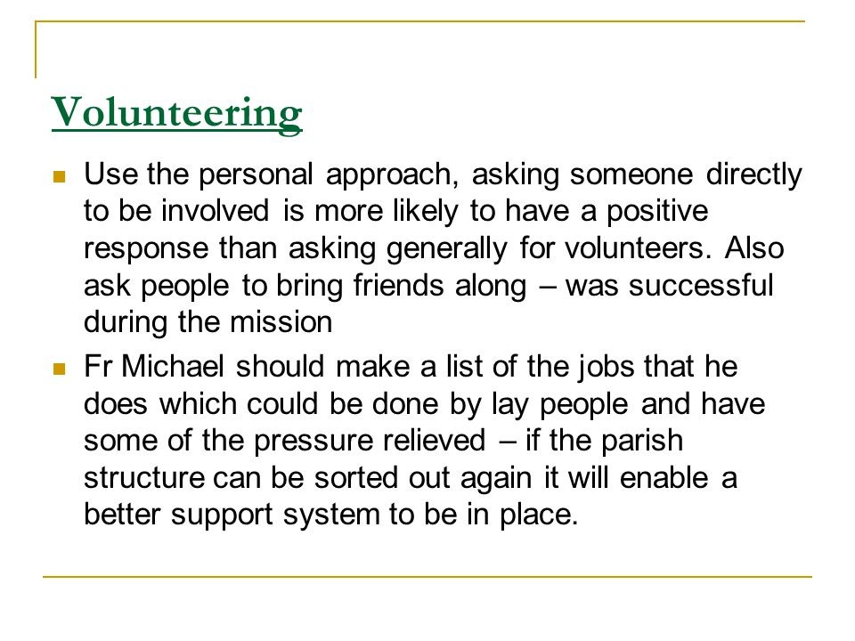 Volunteering Use the personal approach, asking someone directly to be involved is more likely to have a positive response than asking generally for volunteers.