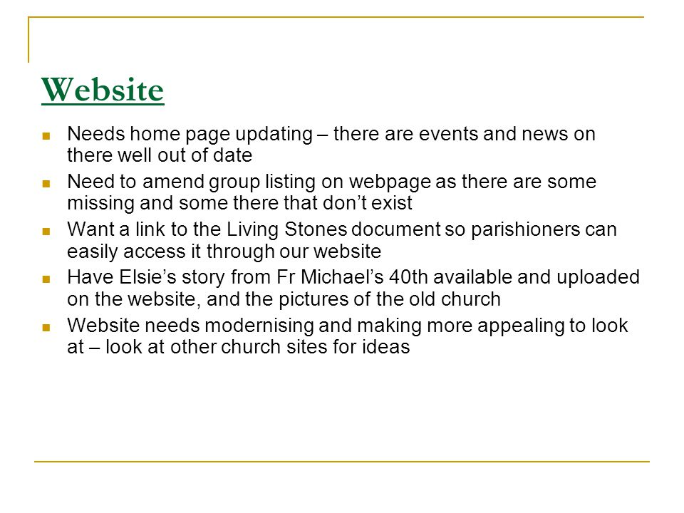 Website Needs home page updating – there are events and news on there well out of date Need to amend group listing on webpage as there are some missing and some there that dont exist Want a link to the Living Stones document so parishioners can easily access it through our website Have Elsies story from Fr Michaels 40th available and uploaded on the website, and the pictures of the old church Website needs modernising and making more appealing to look at – look at other church sites for ideas