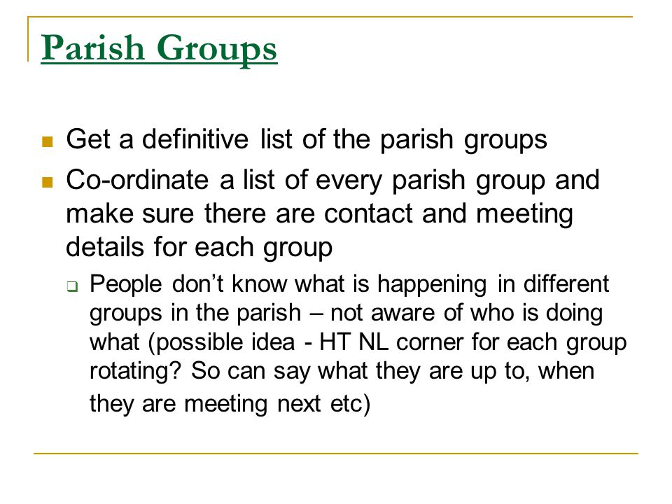 Parish Groups Get a definitive list of the parish groups Co-ordinate a list of every parish group and make sure there are contact and meeting details for each group People dont know what is happening in different groups in the parish – not aware of who is doing what (possible idea - HT NL corner for each group rotating.