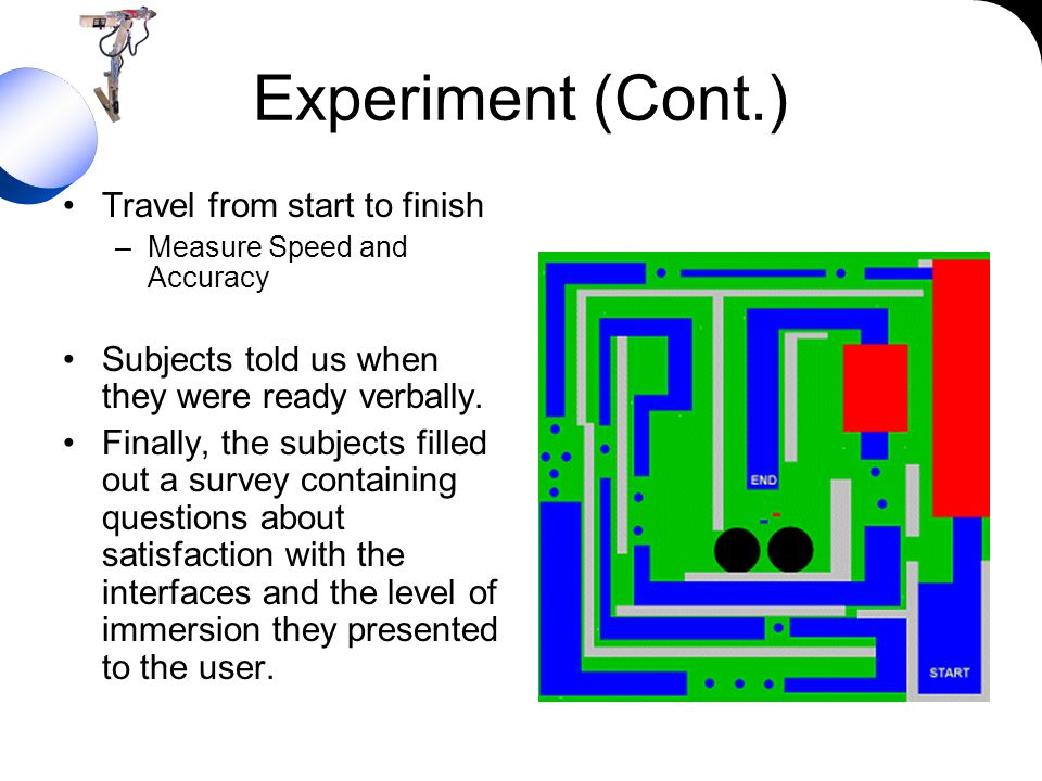 Experiment (Cont.) Travel from start to finish –Measure Speed and Accuracy Subjects told us when they were ready verbally. Finally, the subjects fille