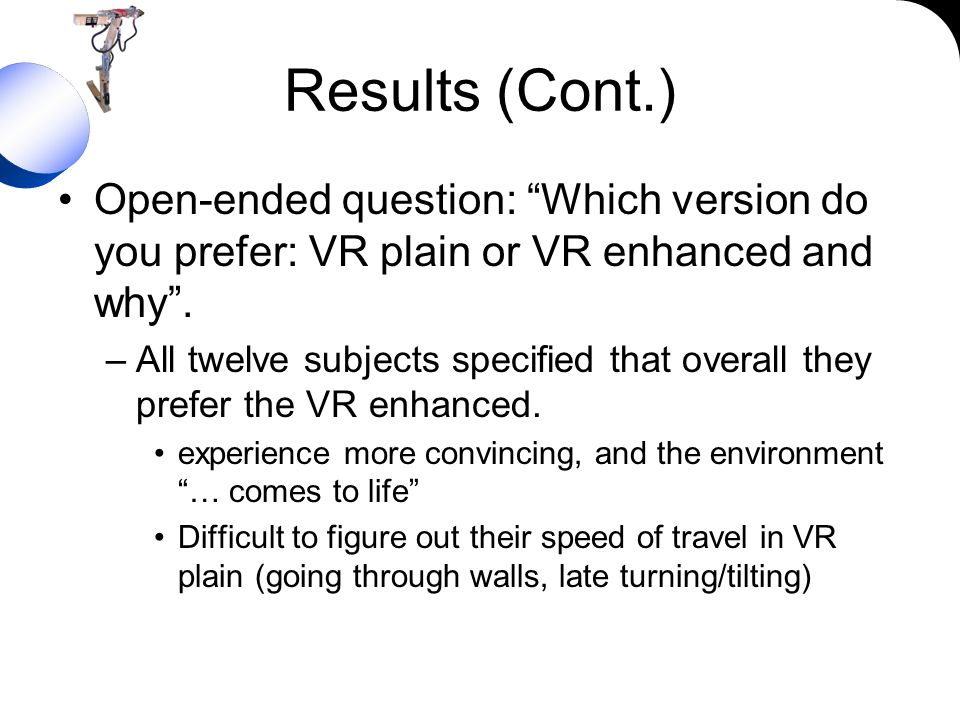 Results (Cont.) Open-ended question: Which version do you prefer: VR plain or VR enhanced and why. –All twelve subjects specified that overall they pr