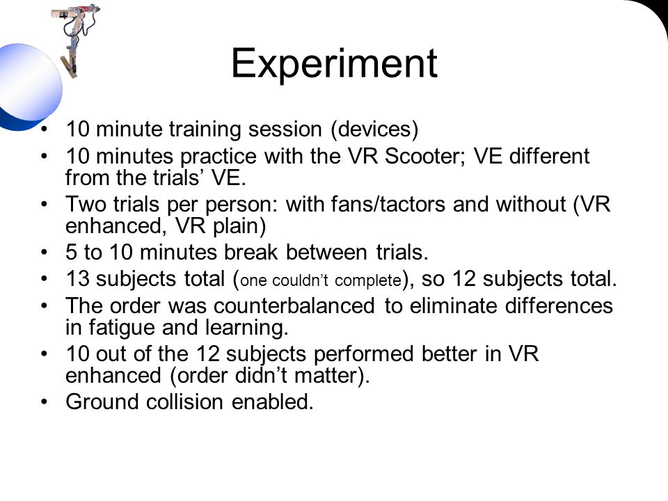 Experiment 10 minute training session (devices) 10 minutes practice with the VR Scooter; VE different from the trials VE. Two trials per person: with