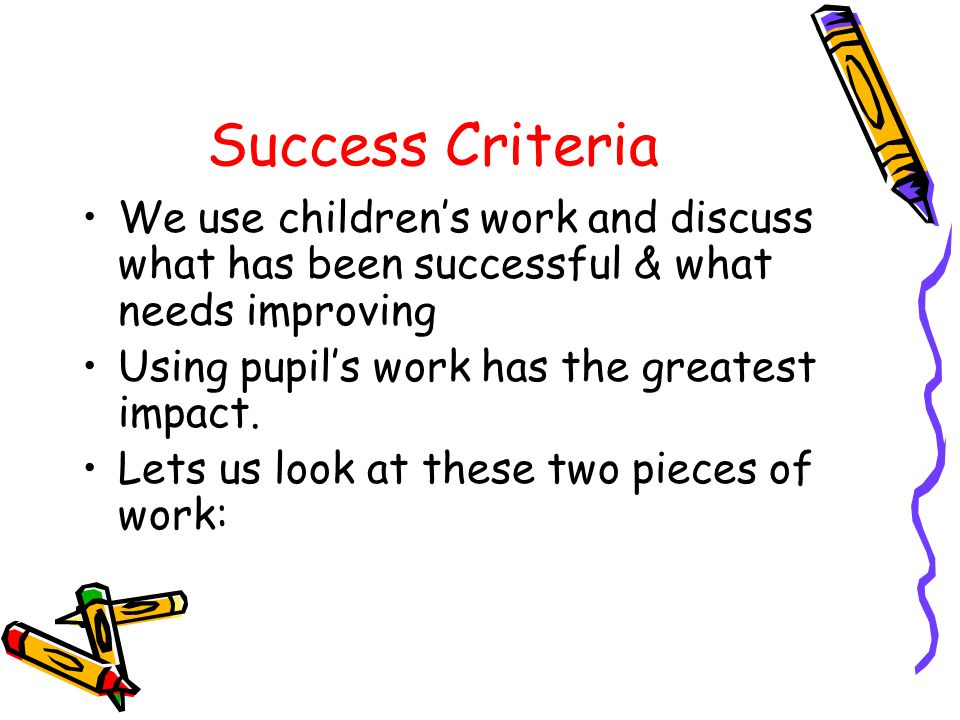 Success Criteria We use childrens work and discuss what has been successful & what needs improving Using pupils work has the greatest impact.