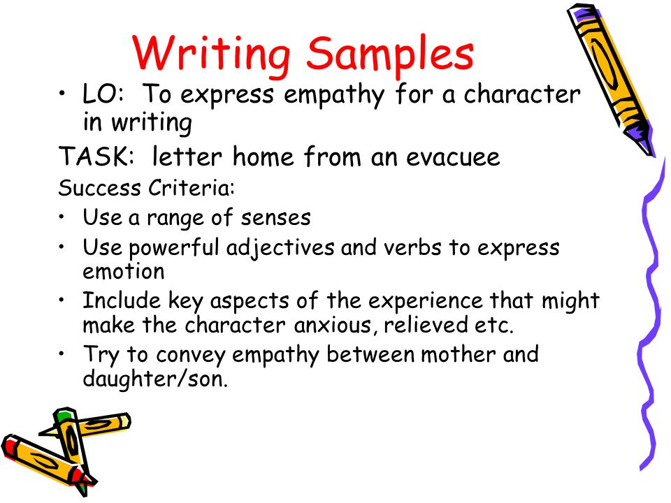 Writing Samples LO: To express empathy for a character in writing TASK: letter home from an evacuee Success Criteria: Use a range of senses Use powerful adjectives and verbs to express emotion Include key aspects of the experience that might make the character anxious, relieved etc.