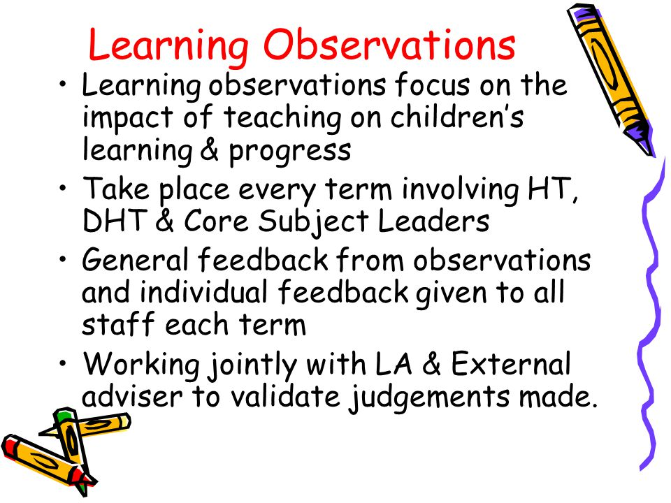 Learning Observations Learning observations focus on the impact of teaching on childrens learning & progress Take place every term involving HT, DHT & Core Subject Leaders General feedback from observations and individual feedback given to all staff each term Working jointly with LA & External adviser to validate judgements made.