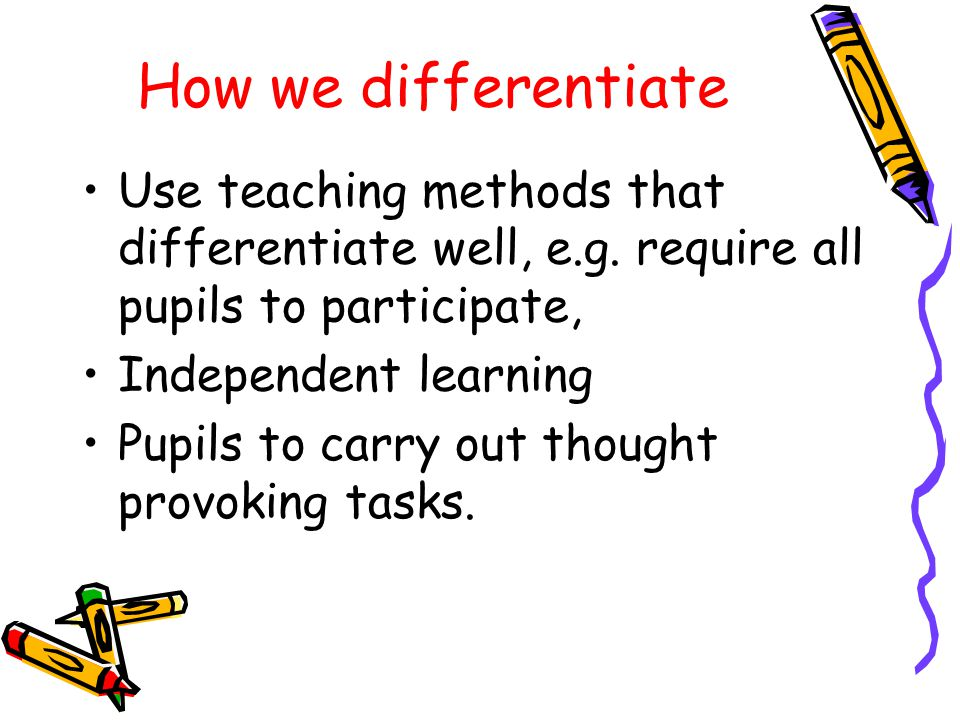 How we differentiate Use teaching methods that differentiate well, e.g.