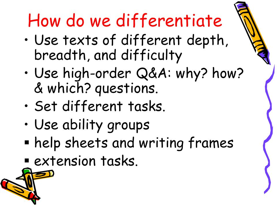 How do we differentiate Use texts of different depth, breadth, and difficulty Use high-order Q&A: why.