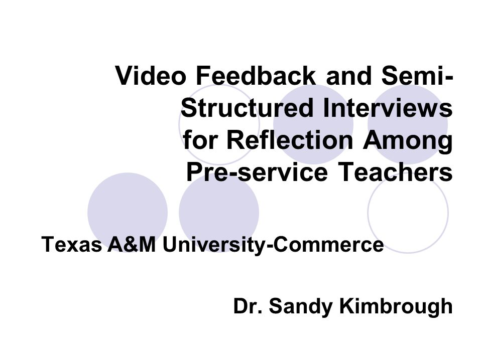 Video Feedback and Semi- Structured Interviews for Reflection Among Pre-service Teachers Texas A&M University-Commerce Dr.