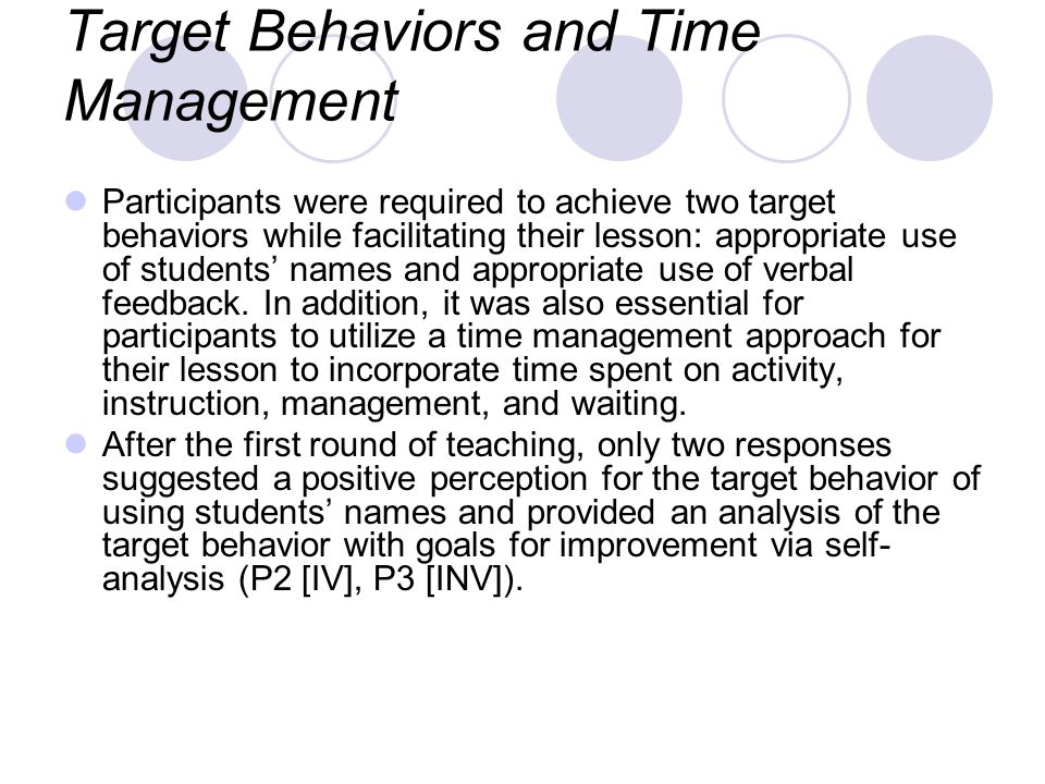 Target Behaviors and Time Management Participants were required to achieve two target behaviors while facilitating their lesson: appropriate use of students names and appropriate use of verbal feedback.