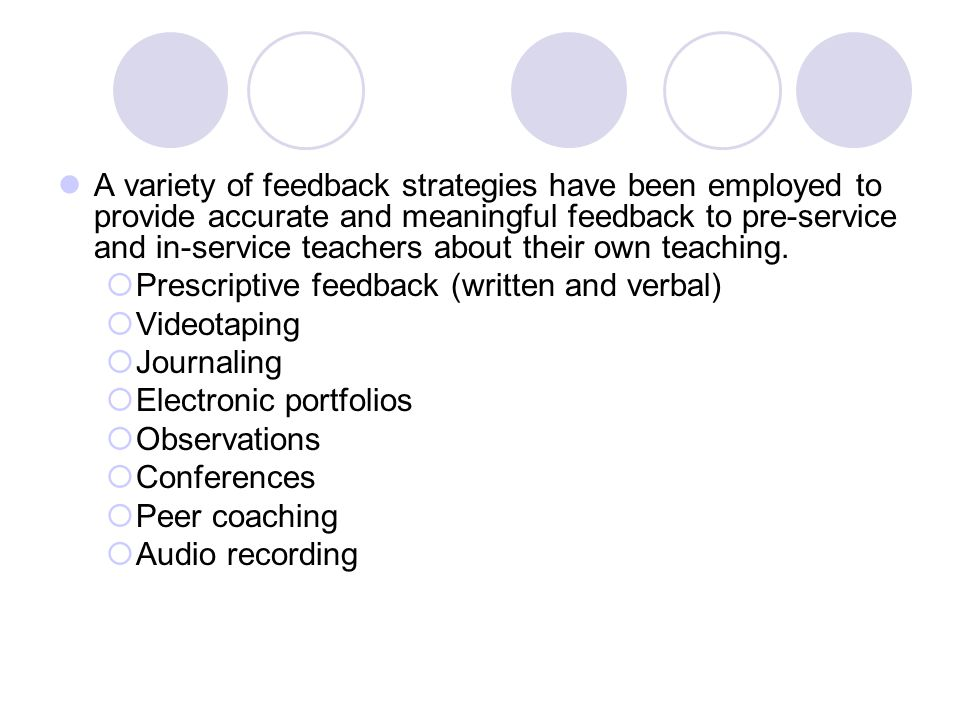 A variety of feedback strategies have been employed to provide accurate and meaningful feedback to pre-service and in-service teachers about their own teaching.