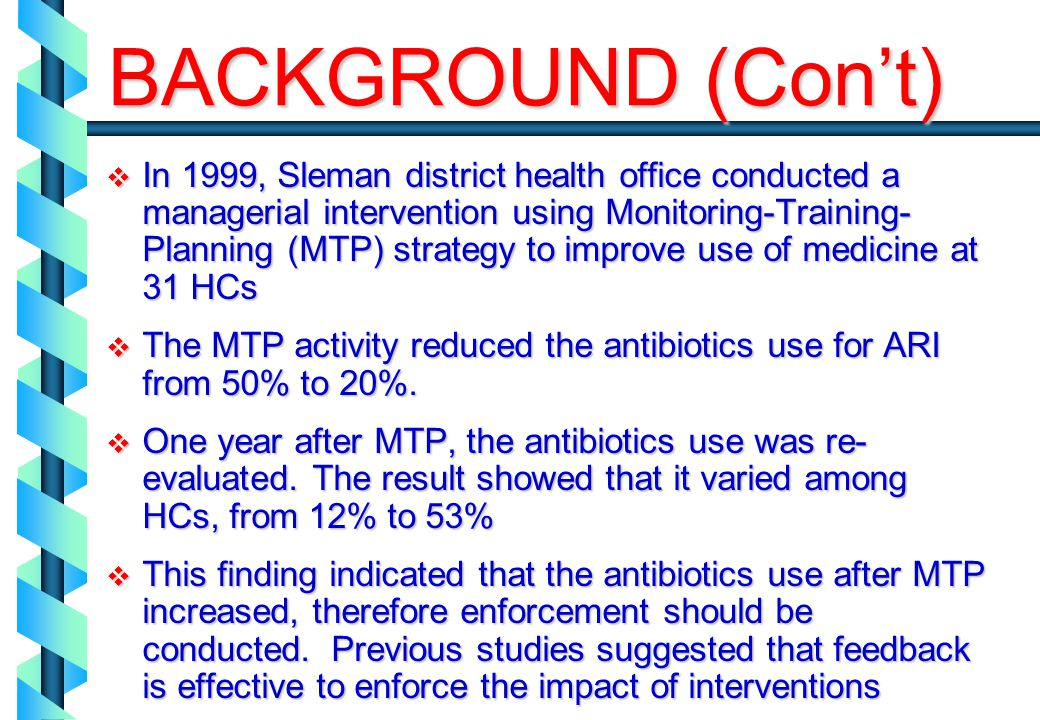 In 1999, Sleman district health office conducted a managerial intervention using Monitoring-Training- Planning (MTP) strategy to improve use of medicine at 31 HCs In 1999, Sleman district health office conducted a managerial intervention using Monitoring-Training- Planning (MTP) strategy to improve use of medicine at 31 HCs The MTP activity reduced the antibiotics use for ARI from 50% to 20%.