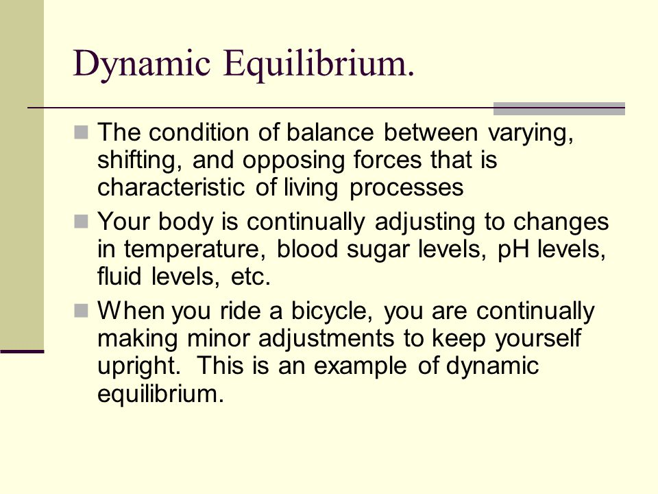 Dynamic Equilibrium. The condition of balance between varying, shifting, and opposing forces that is characteristic of living processes Your body is c
