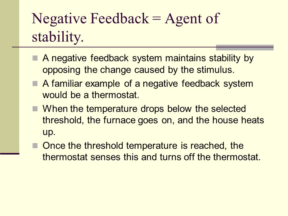 Negative Feedback = Agent of stability. A negative feedback system maintains stability by opposing the change caused by the stimulus. A familiar examp