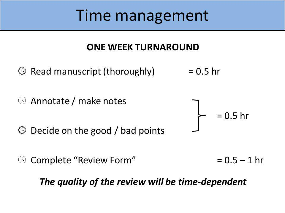Time management ONE WEEK TURNAROUND Read manuscript (thoroughly)= 0.5 hr Annotate / make notes = 0.5 hr Decide on the good / bad points Complete Revie