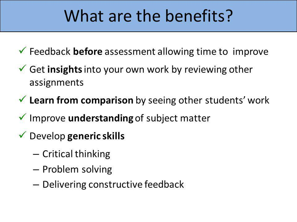 What are the benefits? Feedback before assessment allowing time to improve Get insights into your own work by reviewing other assignments Learn from c