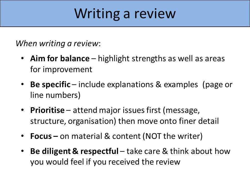 Writing a review When writing a review: Aim for balance – highlight strengths as well as areas for improvement Be specific – include explanations & ex