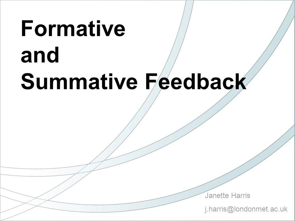 Janette Harris j.harris@londonmet.ac.uk Formative and Summative Feedback