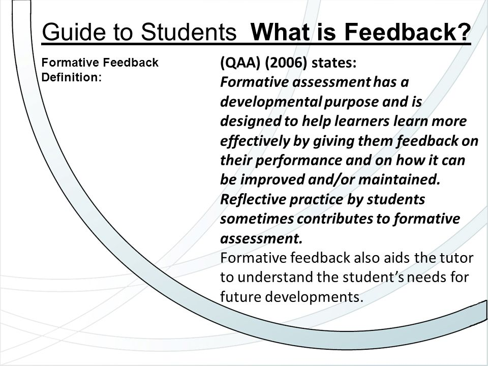 (QAA) (2006) states: Formative assessment has a developmental purpose and is designed to help learners learn more effectively by giving them feedback