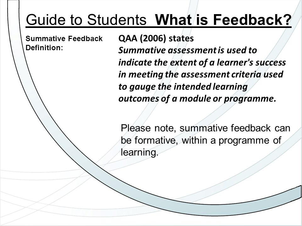 Please note, summative feedback can be formative, within a programme of learning. Guide to Students What is Feedback? Summative Feedback Definition: Q