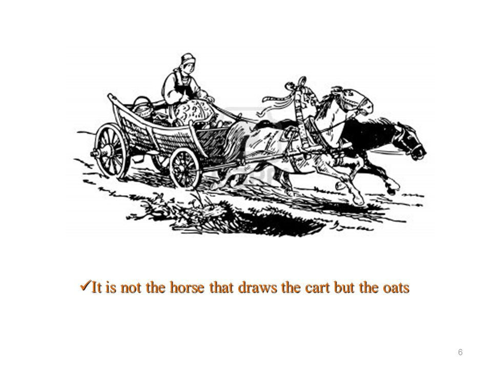 It is not the horse that draws the cart but the oats It is not the horse that draws the cart but the oats 6