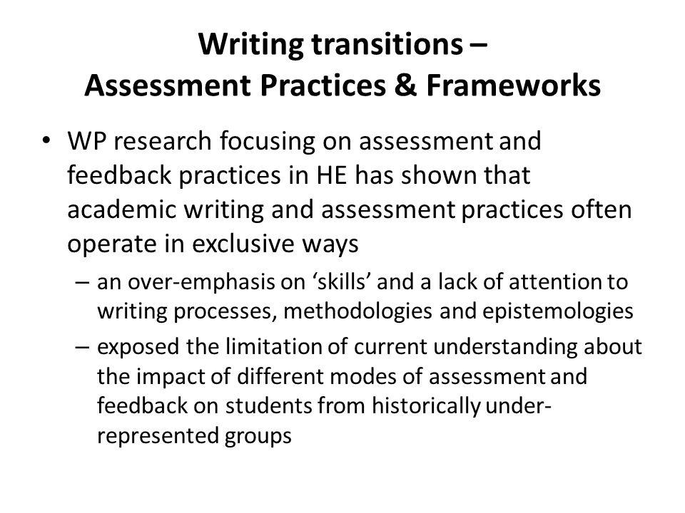 Writing transitions – Assessment Practices & Frameworks WP research focusing on assessment and feedback practices in HE has shown that academic writing and assessment practices often operate in exclusive ways – an over-emphasis on skills and a lack of attention to writing processes, methodologies and epistemologies – exposed the limitation of current understanding about the impact of different modes of assessment and feedback on students from historically under- represented groups